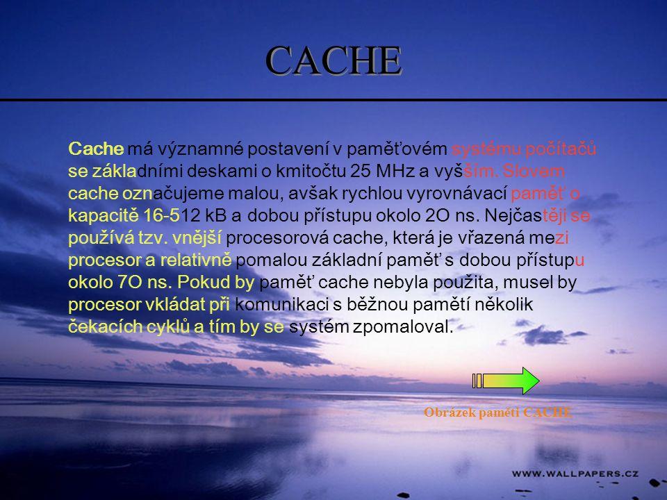 CACHE Cache má významné postavení v paměťovém systému počítačů se základními deskami o kmitočtu 25 MHz a vyšším. Slovem cache označujeme malou, avšak