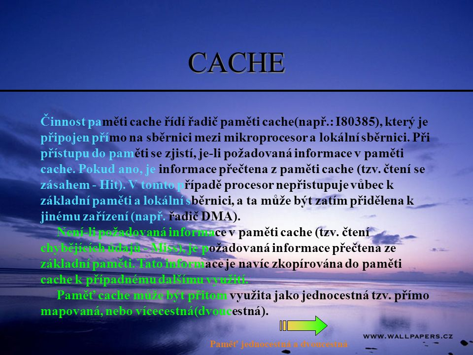 CACHE Činnost paměti cache řídí řadič paměti cache(např.: I80385), který je připojen přímo na sběrnici mezi mikroprocesor a lokální sběrnici.
