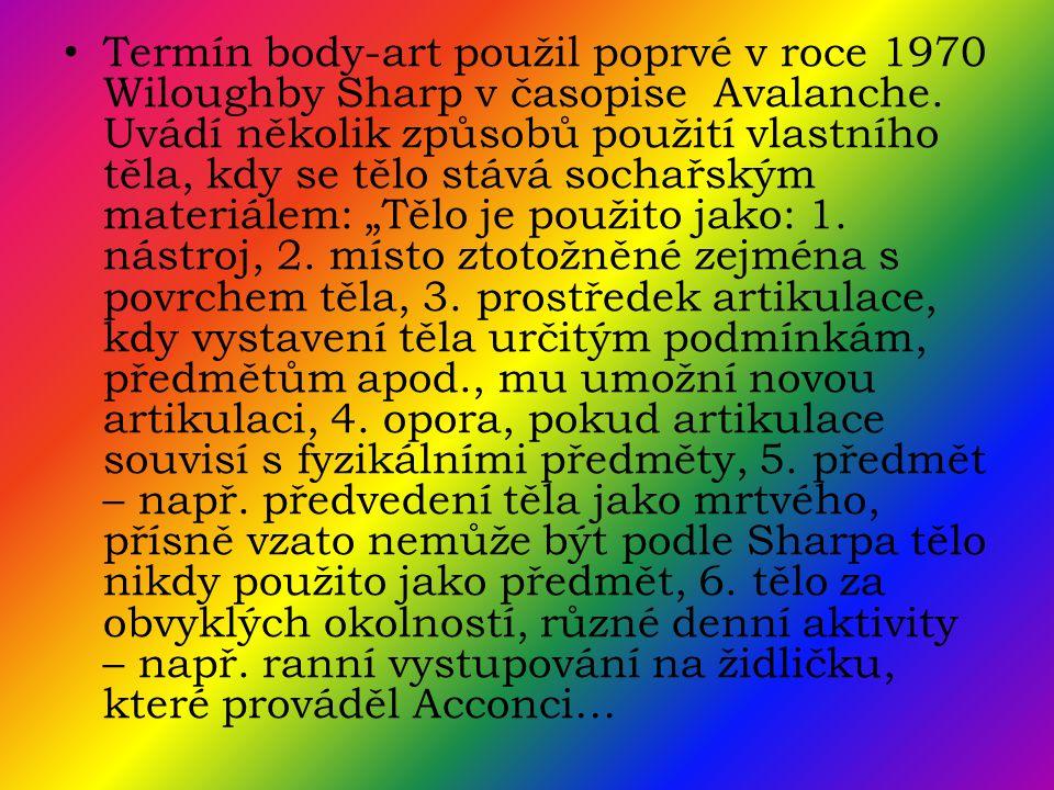 • Termín body-art použil poprvé v roce 1970 Wiloughby Sharp v časopise Avalanche. Uvádí několik způsobů použití vlastního těla, kdy se tělo stává soch