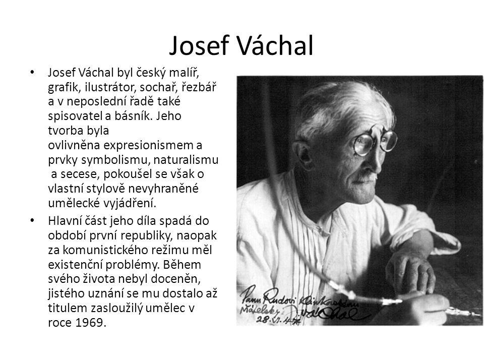 Josef Váchal • Josef Váchal byl český malíř, grafik, ilustrátor, sochař, řezbář a v neposlední řadě také spisovatel a básník. Jeho tvorba byla ovlivně
