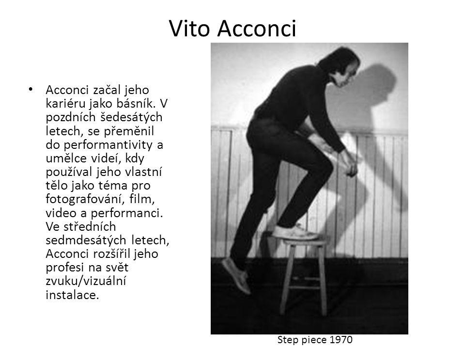 Vito Acconci • Acconci začal jeho kariéru jako básník. V pozdních šedesátých letech, se přeměnil do performantivity a umělce videí, kdy používal jeho