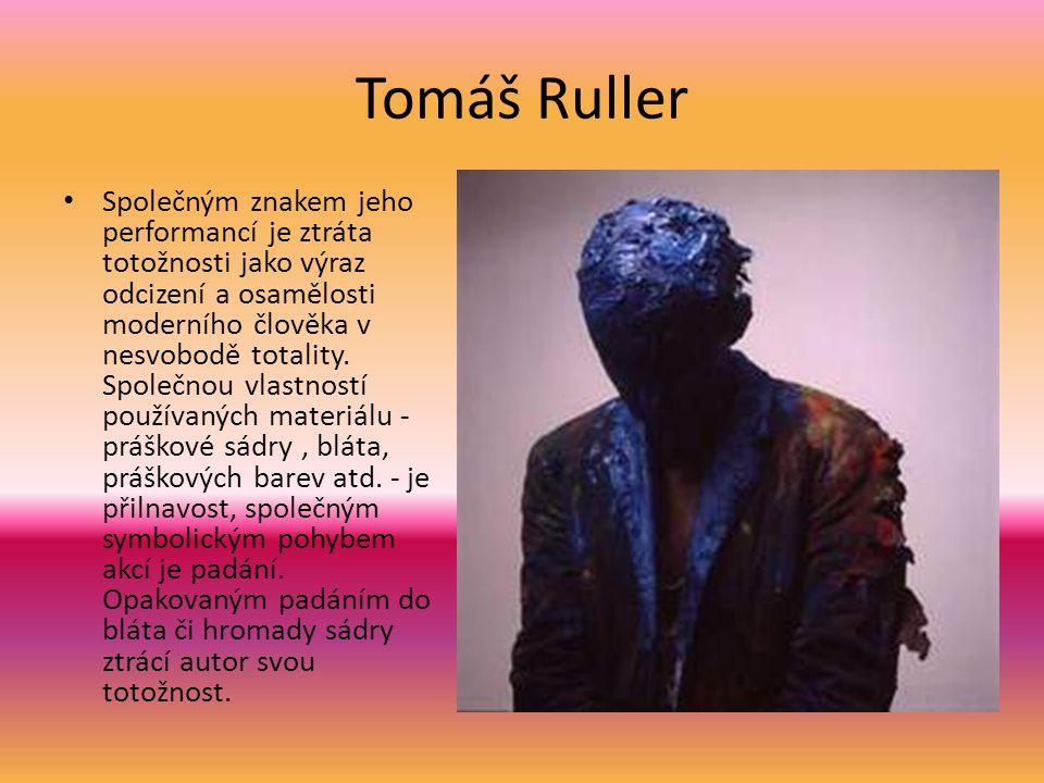 Tomáš Ruller • Společným znakem jeho performancí je ztráta totožnosti jako výraz odcizení a osamělosti moderního člověka v nesvobodě totality. Společn