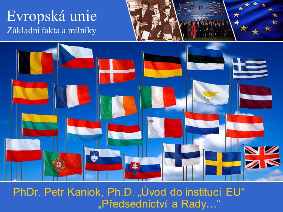 """Evropská unie Základní fakta a milníky PhDr. Petr Kaniok, Ph.D. """"Úvod do institucí EU"""" """"Předsednictví a Rady…"""""""