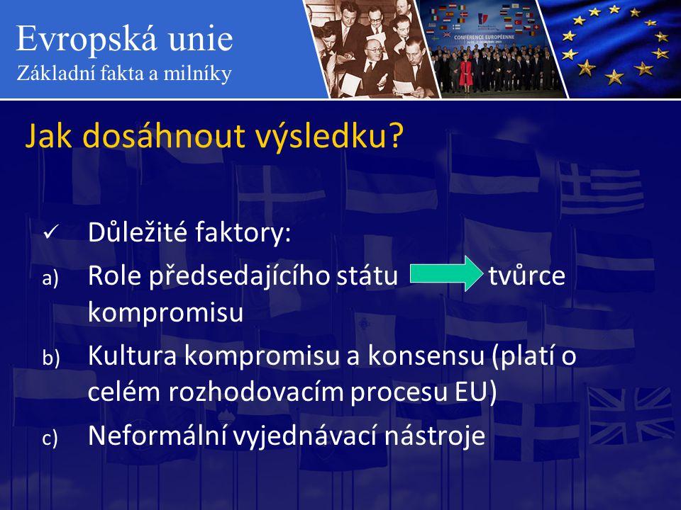 Evropská unie Základní fakta a milníky Jak dosáhnout výsledku?  Důležité faktory: a) Role předsedajícího státu tvůrce kompromisu b) Kultura kompromis