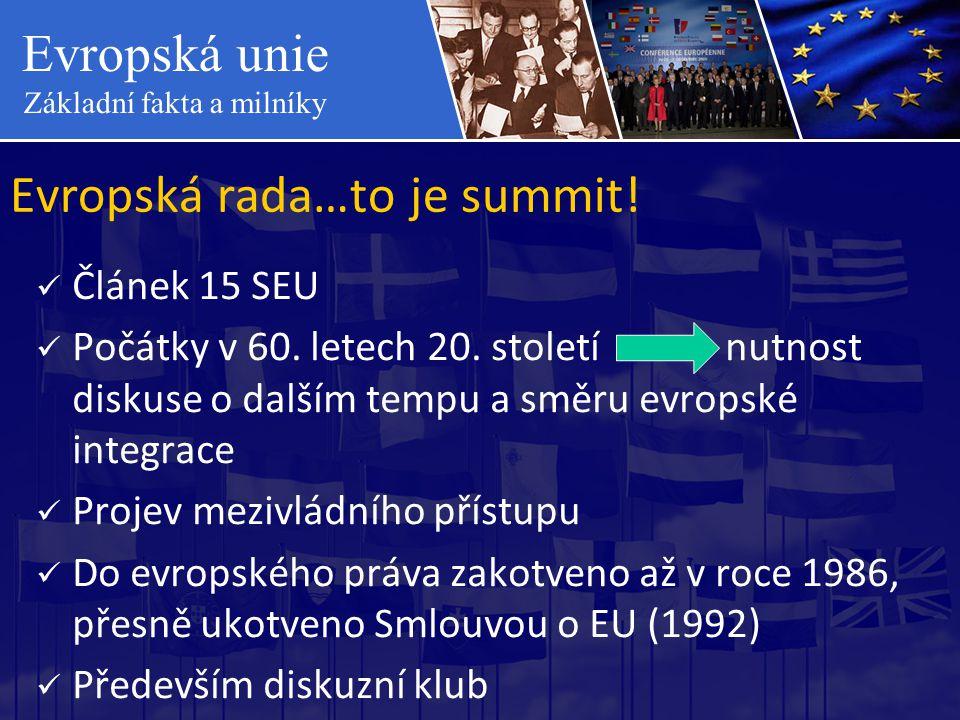 Evropská unie Základní fakta a milníky Evropská rada…to je summit!  Článek 15 SEU  Počátky v 60. letech 20. století nutnost diskuse o dalším tempu a
