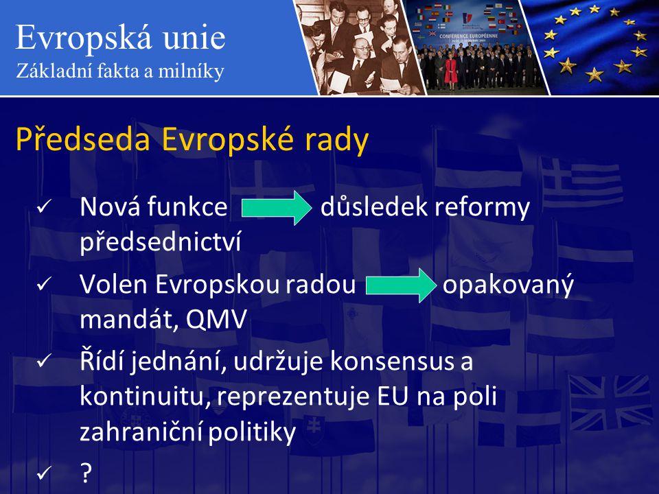 Evropská unie Základní fakta a milníky Předseda Evropské rady  Nová funkce důsledek reformy předsednictví  Volen Evropskou radou opakovaný mandát, Q