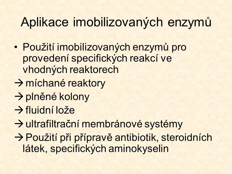 Aplikace imobilizovaných enzymů •Použití imobilizovaných enzymů pro provedení specifických reakcí ve vhodných reaktorech  míchané reaktory  plněné kolony  fluidní lože  ultrafiltrační membránové systémy  Použití při přípravě antibiotik, steroidních látek, specifických aminokyselin
