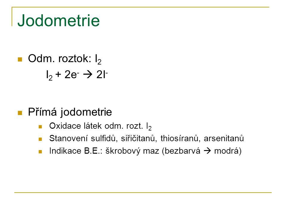 Jodometrie  Odm. roztok: I 2 I 2 + 2e -  2I -  Přímá jodometrie  Oxidace látek odm. rozt. I 2  Stanovení sulfidů, siřičitanů, thiosíranů, arsenit