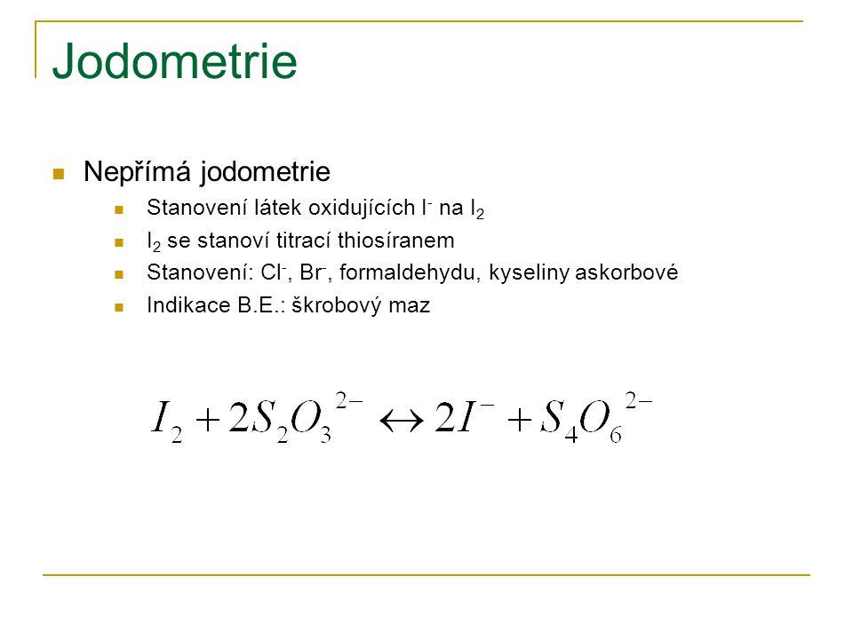 Jodometrie  Nepřímá jodometrie  Stanovení látek oxidujících I - na I 2  I 2 se stanoví titrací thiosíranem  Stanovení: Cl -, Br -, formaldehydu, k