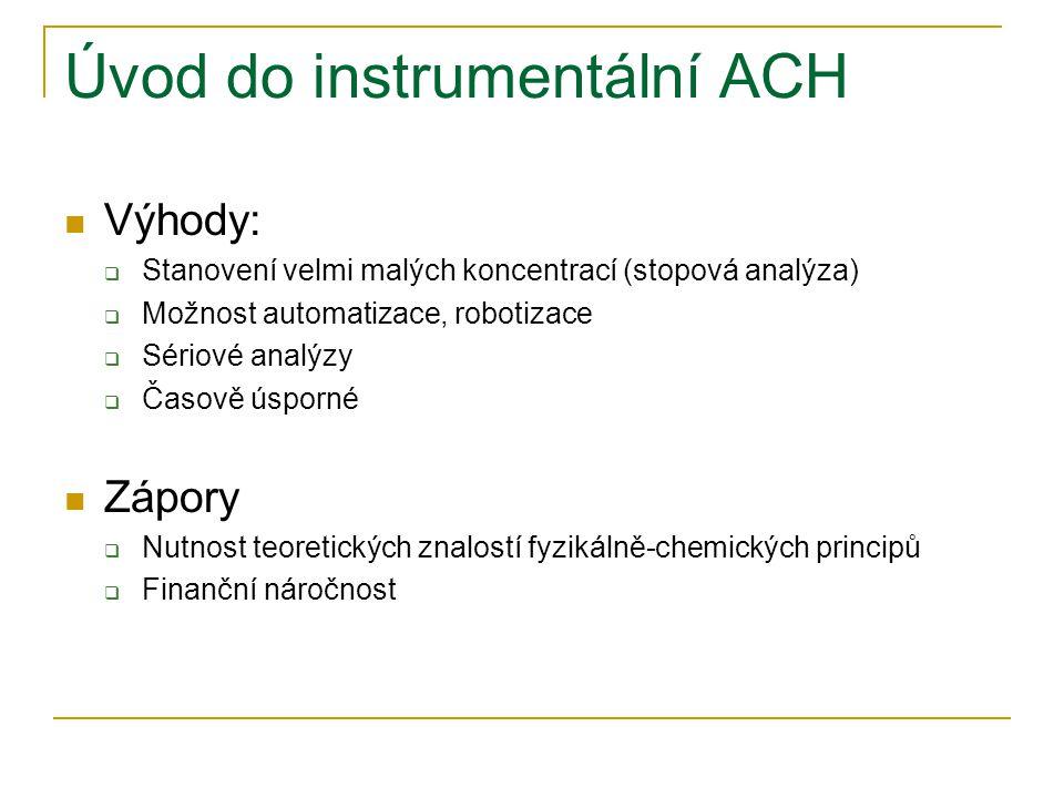 Úvod do instrumentální ACH  Výhody:  Stanovení velmi malých koncentrací (stopová analýza)  Možnost automatizace, robotizace  Sériové analýzy  Čas