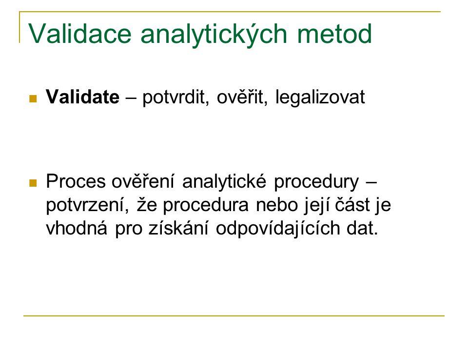 Validace analytických metod  Validate – potvrdit, ověřit, legalizovat  Proces ověření analytické procedury – potvrzení, že procedura nebo její část