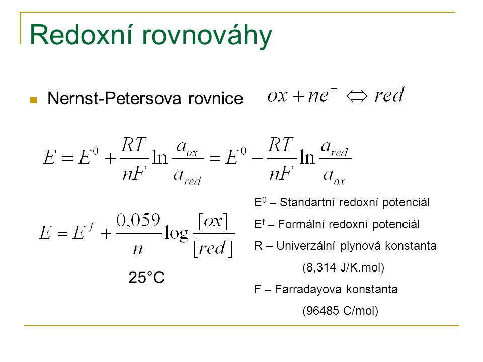Redoxní rovnováhy  Nernst-Petersova rovnice E 0 – Standartní redoxní potenciál E f – Formální redoxní potenciál R – Univerzální plynová konstanta (8,