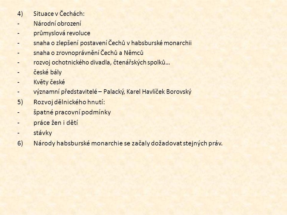 4)Situace v Čechách: -Národní obrození -průmyslová revoluce -snaha o zlepšení postavení Čechů v habsburské monarchii -snaha o zrovnoprávnění Čechů a N