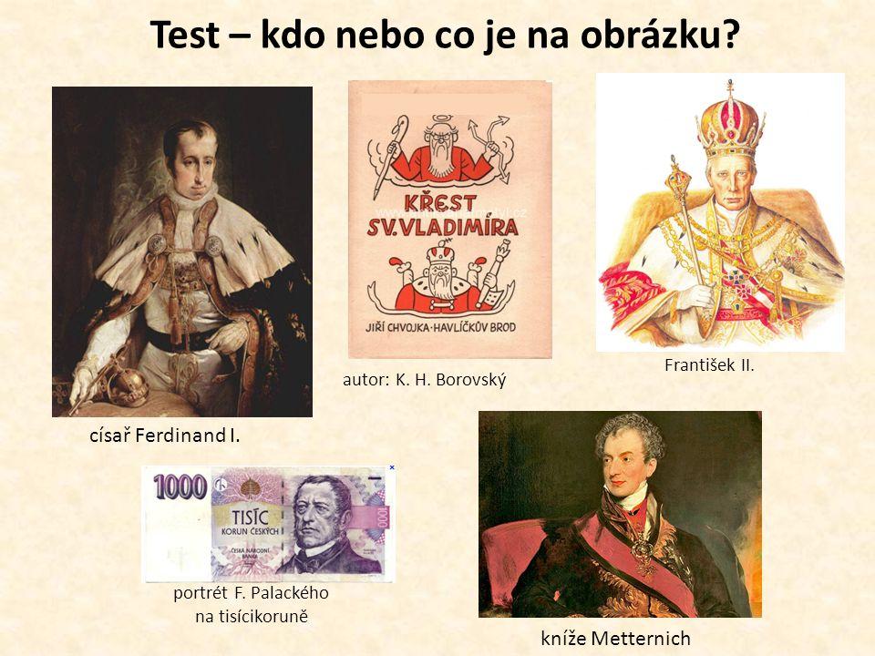 Test – kdo nebo co je na obrázku? František II. císař Ferdinand I. kníže Metternich portrét F. Palackého na tisícikoruně autor: K. H. Borovský
