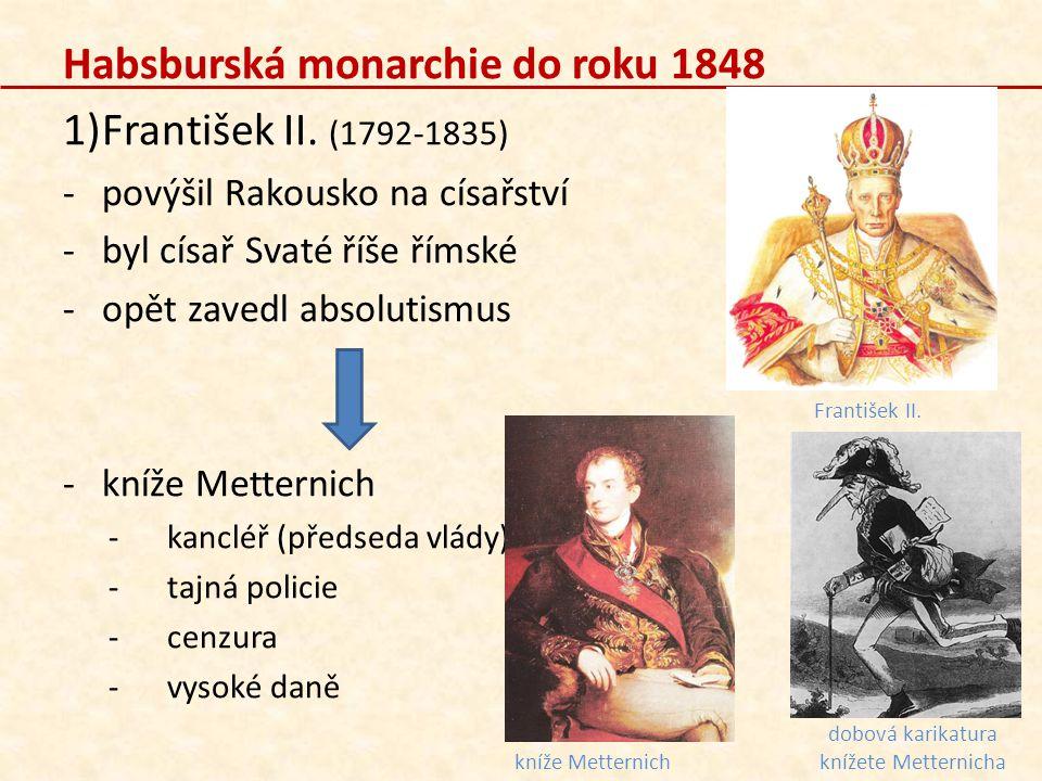 Habsburská monarchie do roku 1848 1)František II. (1792-1835) -povýšil Rakousko na císařství -byl císař Svaté říše římské -opět zavedl absolutismus -k