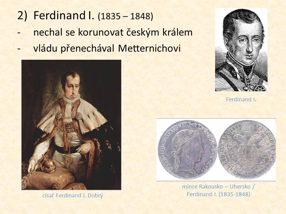 2)Ferdinand I. (1835 – 1848) -nechal se korunovat českým králem -vládu přenechával Metternichovi císař Ferdinand I. Dobrý mince Rakousko – Uhersko / F