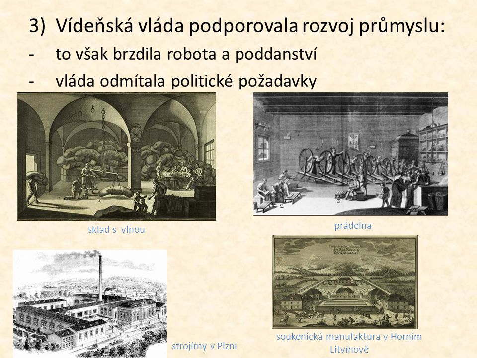 3)Vídeňská vláda podporovala rozvoj průmyslu: -to však brzdila robota a poddanství -vláda odmítala politické požadavky sklad s vlnou prádelna soukenic
