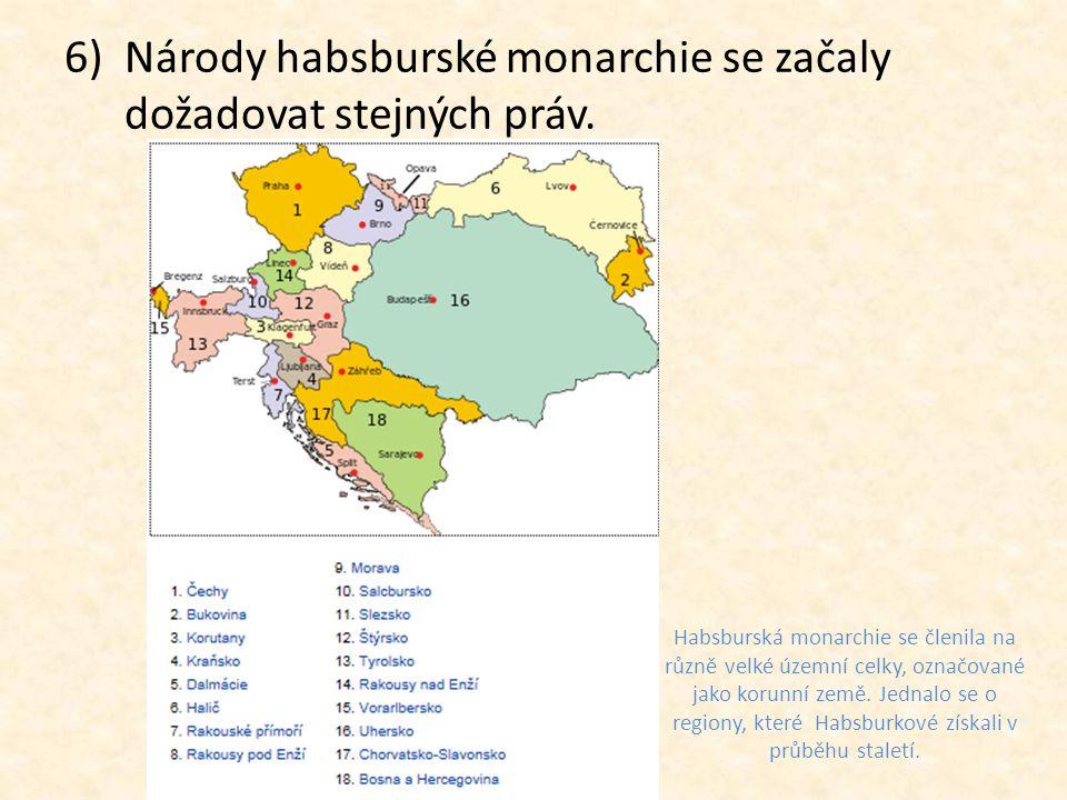 6)Národy habsburské monarchie se začaly dožadovat stejných práv. Habsburská monarchie se členila na různě velké územní celky, označované jako korunní