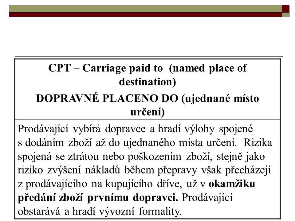 CPT – Carriage paid to (named place of destination) DOPRAVNÉ PLACENO DO (ujednané místo určení) Prodávající vybírá dopravce a hradí výlohy spojené s d