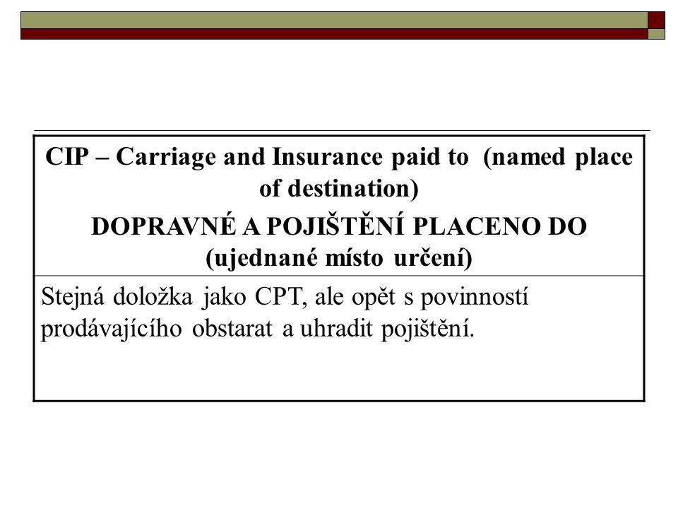 CIP – Carriage and Insurance paid to (named place of destination) DOPRAVNÉ A POJIŠTĚNÍ PLACENO DO (ujednané místo určení) Stejná doložka jako CPT, ale
