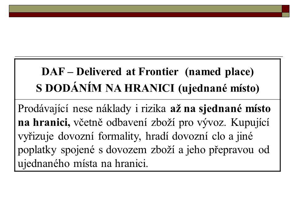 DAF – Delivered at Frontier (named place) S DODÁNÍM NA HRANICI (ujednané místo) Prodávající nese náklady i rizika až na sjednané místo na hranici, vče