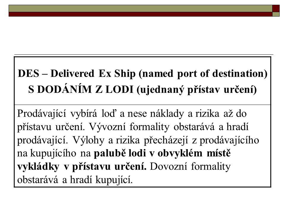 DES – Delivered Ex Ship (named port of destination) S DODÁNÍM Z LODI (ujednaný přístav určení) Prodávající vybírá loď a nese náklady a rizika až do př