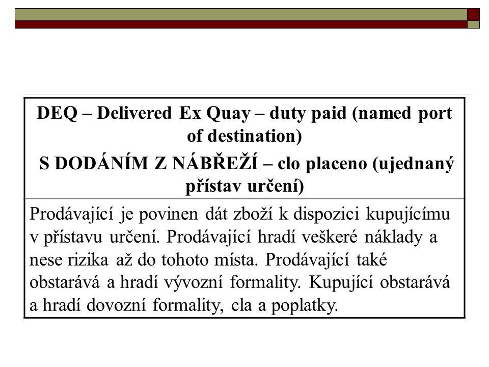 DEQ – Delivered Ex Quay – duty paid (named port of destination) S DODÁNÍM Z NÁBŘEŽÍ – clo placeno (ujednaný přístav určení) Prodávající je povinen dát
