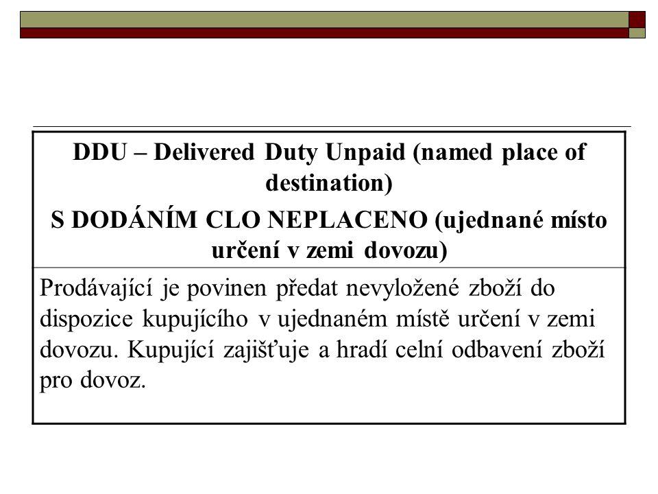 DDU – Delivered Duty Unpaid (named place of destination) S DODÁNÍM CLO NEPLACENO (ujednané místo určení v zemi dovozu) Prodávající je povinen předat n