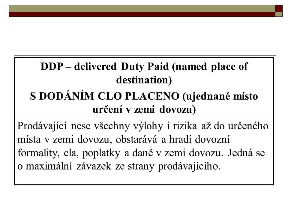 DDP – delivered Duty Paid (named place of destination) S DODÁNÍM CLO PLACENO (ujednané místo určení v zemi dovozu) Prodávající nese všechny výlohy i r