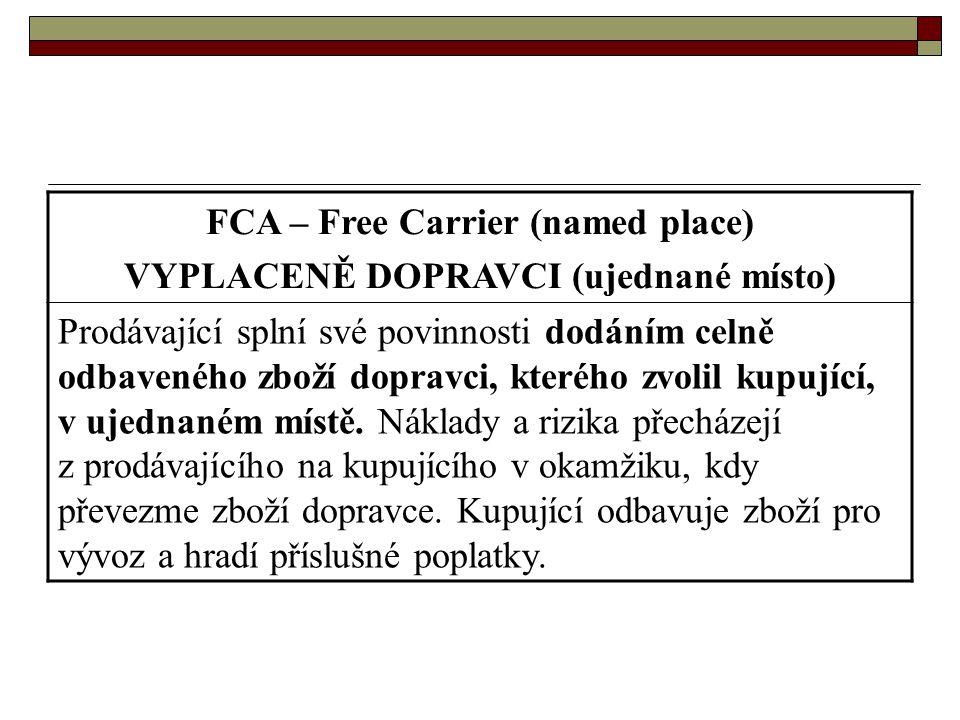 FCA – Free Carrier (named place) VYPLACENĚ DOPRAVCI (ujednané místo) Prodávající splní své povinnosti dodáním celně odbaveného zboží dopravci, kterého