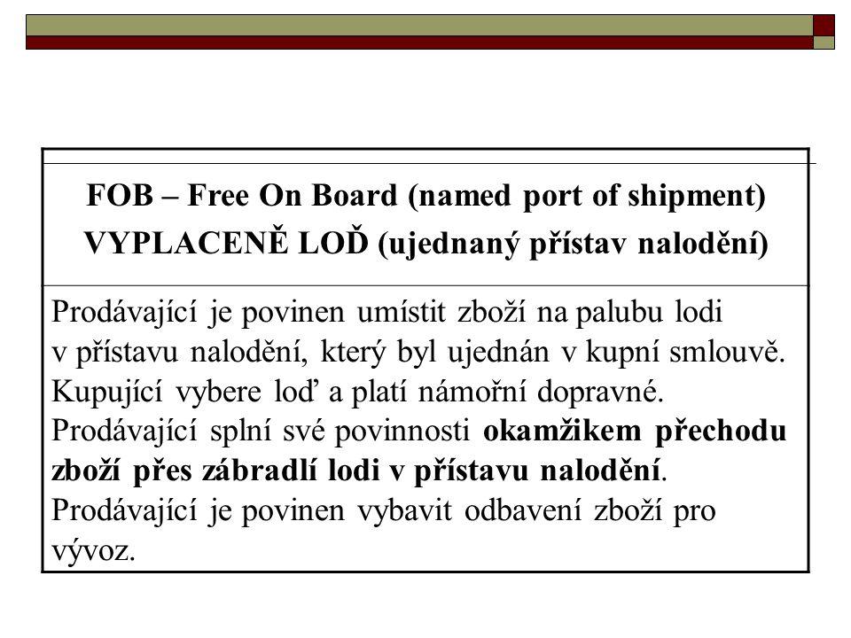FOB – Free On Board (named port of shipment) VYPLACENĚ LOĎ (ujednaný přístav nalodění) Prodávající je povinen umístit zboží na palubu lodi v přístavu