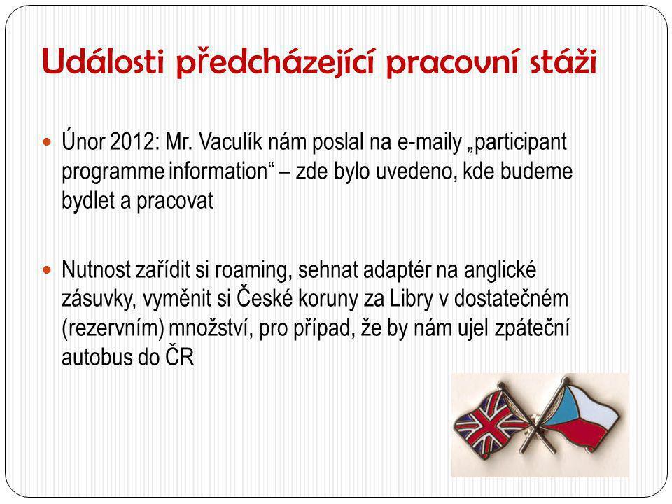 """Události p ř edcházející pracovní stáži  Únor 2012: Mr. Vaculík nám poslal na e-maily """"participant programme information"""" – zde bylo uvedeno, kde bud"""