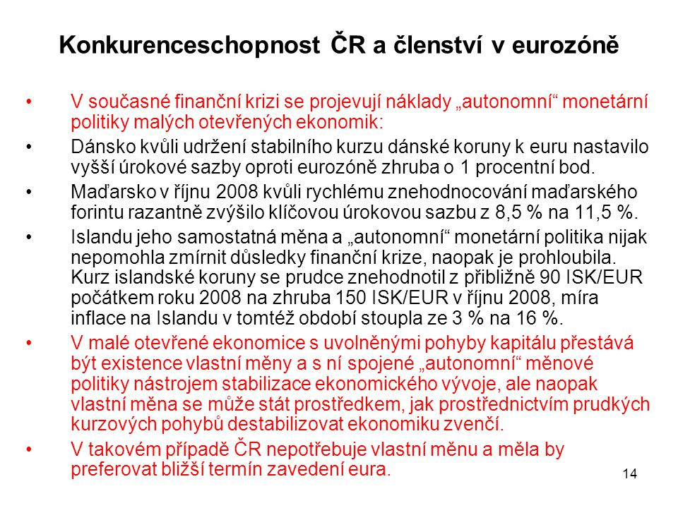 """14 Konkurenceschopnost ČR a členství v eurozóně •V současné finanční krizi se projevují náklady """"autonomní monetární politiky malých otevřených ekonomik: •Dánsko kvůli udržení stabilního kurzu dánské koruny k euru nastavilo vyšší úrokové sazby oproti eurozóně zhruba o 1 procentní bod."""