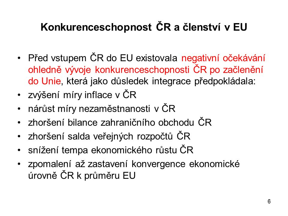 6 Konkurenceschopnost ČR a členství v EU •Před vstupem ČR do EU existovala negativní očekávání ohledně vývoje konkurenceschopnosti ČR po začlenění do