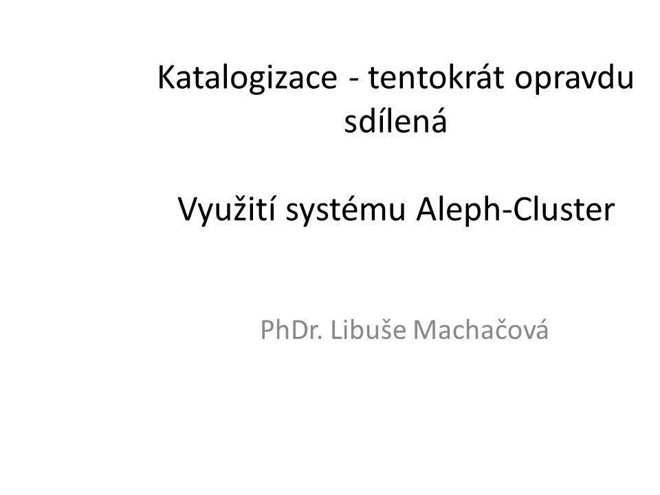 Katalogizace - tentokrát opravdu sdílená Využití systému Aleph-Cluster PhDr. Libuše Machačová