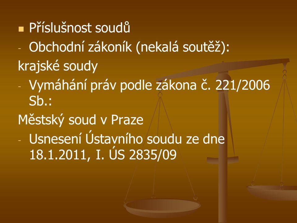   Příslušnost soudů - - Obchodní zákoník (nekalá soutěž): krajské soudy - - Vymáhání práv podle zákona č. 221/2006 Sb.: Městský soud v Praze - - Usn