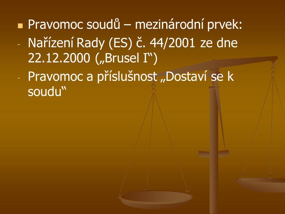 """  Pravomoc soudů – mezinárodní prvek: - - Nařízení Rady (ES) č. 44/2001 ze dne 22.12.2000 (""""Brusel I"""") - - Pravomoc a příslušnost """"Dostaví se k soud"""