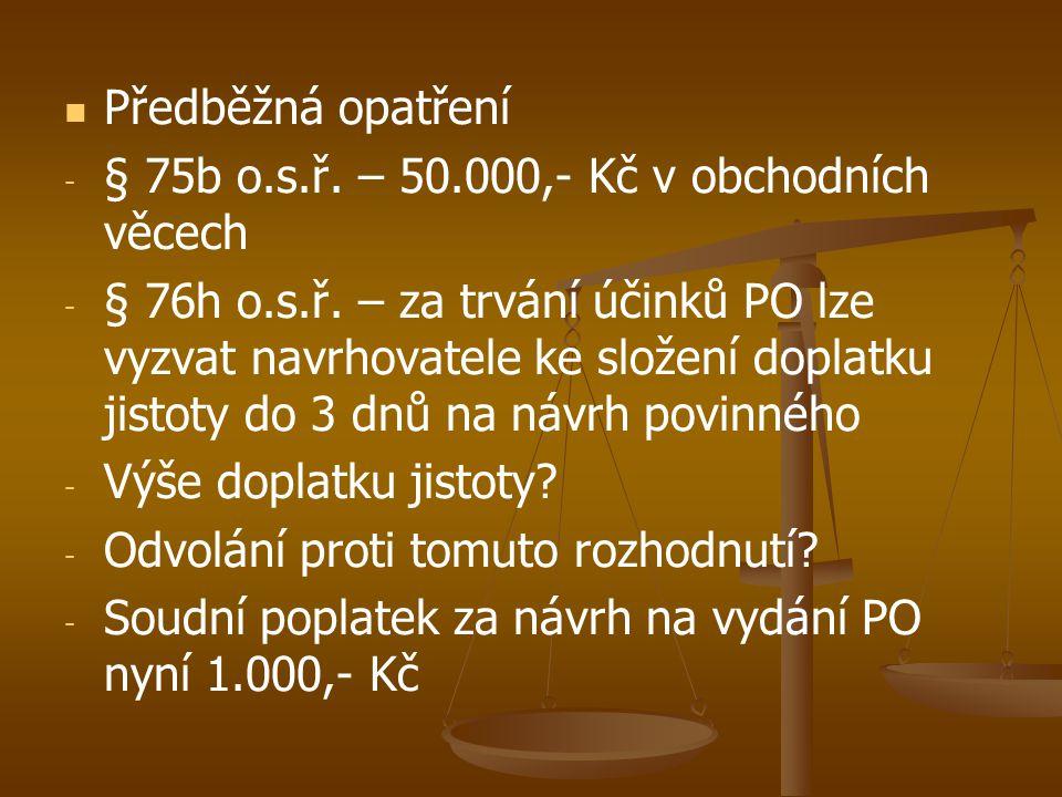   Předběžná opatření - - § 75b o.s.ř. – 50.000,- Kč v obchodních věcech - - § 76h o.s.ř. – za trvání účinků PO lze vyzvat navrhovatele ke složení do