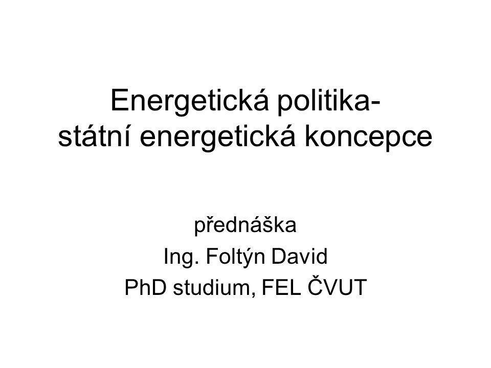 Energetická politika- státní energetická koncepce přednáška Ing. Foltýn David PhD studium, FEL ČVUT