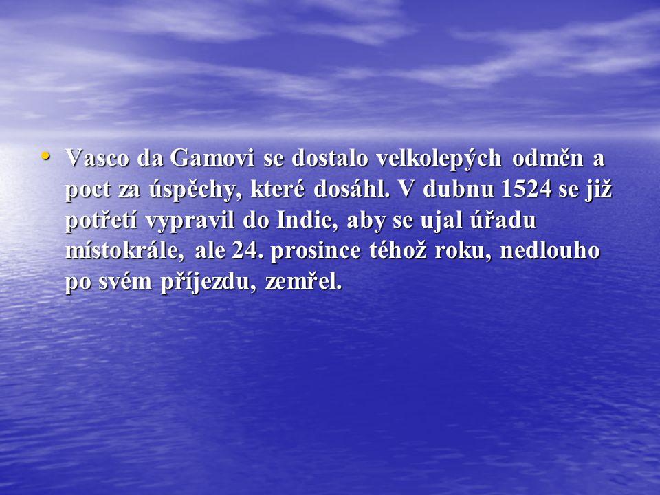• Vasco da Gamovi se dostalo velkolepých odměn a poct za úspěchy, které dosáhl. V dubnu 1524 se již potřetí vypravil do Indie, aby se ujal úřadu místo