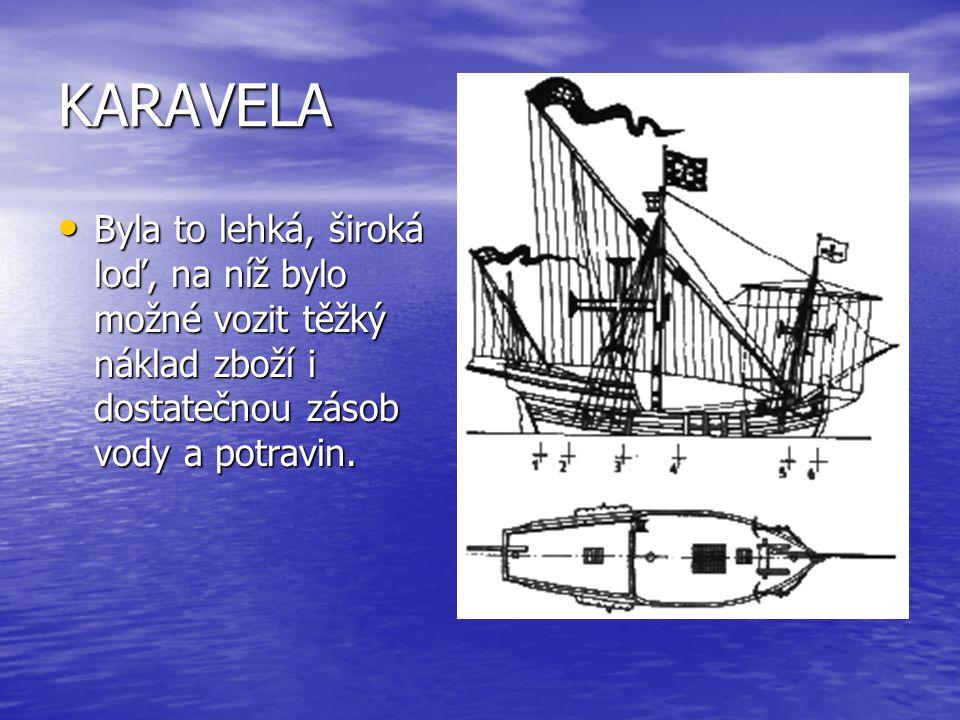 KARAVELA • Byla to lehká, široká loď, na níž bylo možné vozit těžký náklad zboží i dostatečnou zásob vody a potravin.