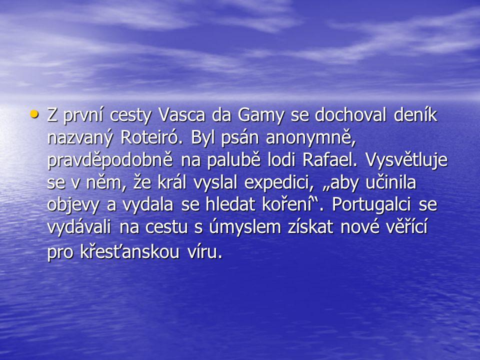 • Z první cesty Vasca da Gamy se dochoval deník nazvaný Roteiró. Byl psán anonymně, pravděpodobně na palubě lodi Rafael. Vysvětluje se v něm, že král