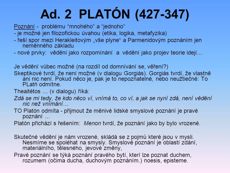 """Ad. 2 PLATÓN (427-347) Poznání - problému """"mnohého"""" a """"jednoho"""" - je možné jen filozofickou úvahou (etika, logika, metafyzika) - řeší spor mezi Herakl"""