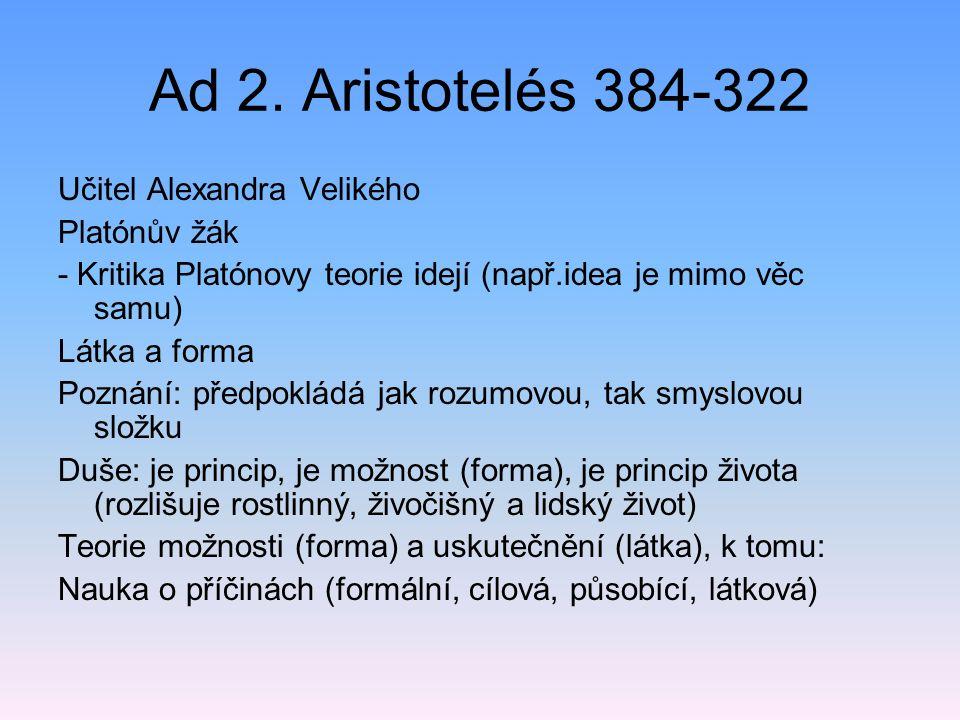 Ad 2. Aristotelés 384-322 Učitel Alexandra Velikého Platónův žák - Kritika Platónovy teorie idejí (např.idea je mimo věc samu) Látka a forma Poznání: