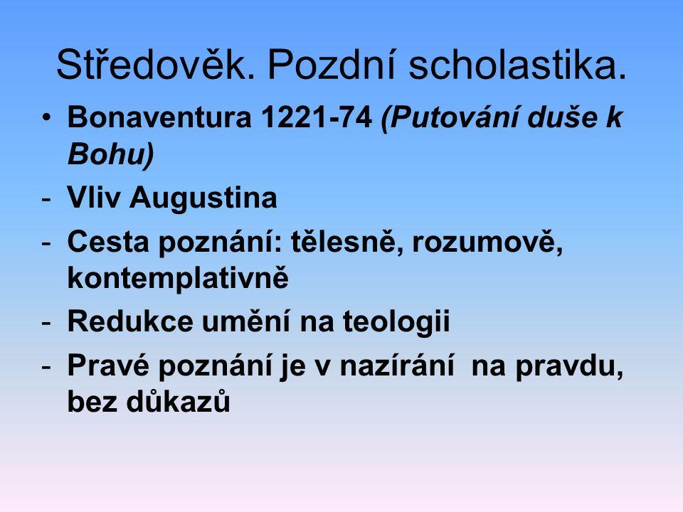 Středověk. Pozdní scholastika. •Bonaventura 1221-74 (Putování duše k Bohu) -Vliv Augustina -Cesta poznání: tělesně, rozumově, kontemplativně -Redukce