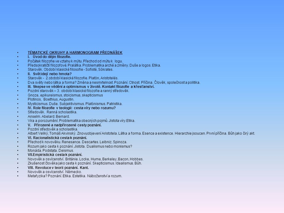 •TÉMATICKÉ OKRUHY A HARMONOGRAM PŘEDNÁŠEK •I. Úvod do dějin filozofie. •Počátek filozofie ve vztahu k mýtu. Přechod od mýtu k logu. •Předsokratičtí fi