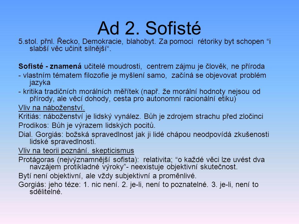 """Ad 2. Sofisté 5.stol. přnl. Řecko, Demokracie, blahobyt. Za pomoci rétoriky byt schopen """"i slabší věc učinit silnější"""". Sofisté - znamená učitelé moud"""