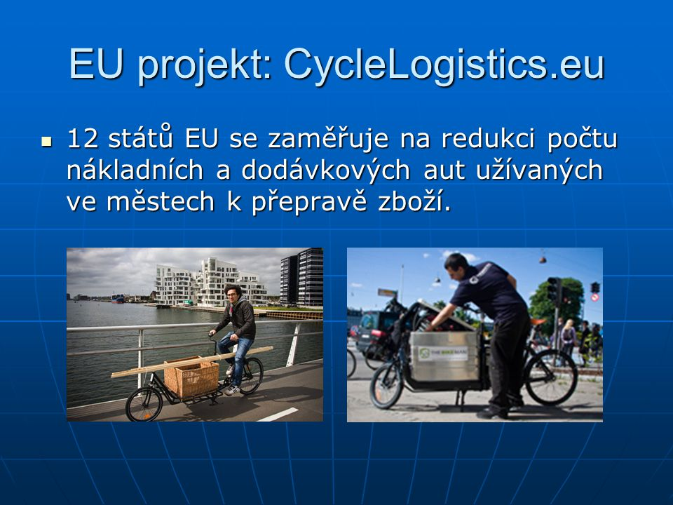 EU projekt: CycleLogistics.eu  12 států EU se zaměřuje na redukci počtu nákladních a dodávkových aut užívaných ve městech k přepravě zboží.