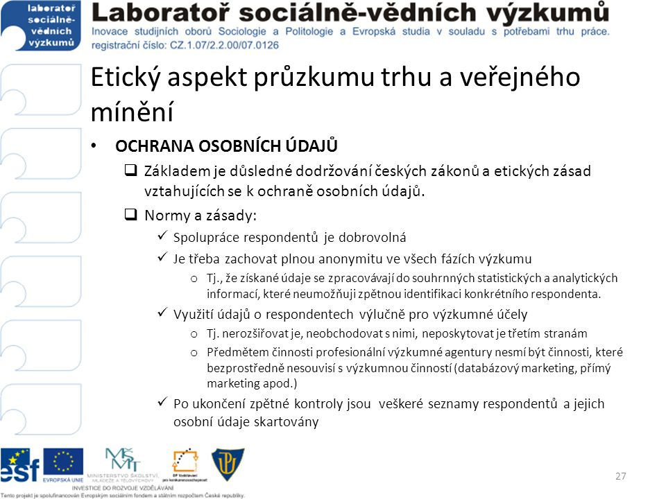 Etický aspekt průzkumu trhu a veřejného mínění • OCHRANA OSOBNÍCH ÚDAJŮ  Základem je důsledné dodržování českých zákonů a etických zásad vztahujících
