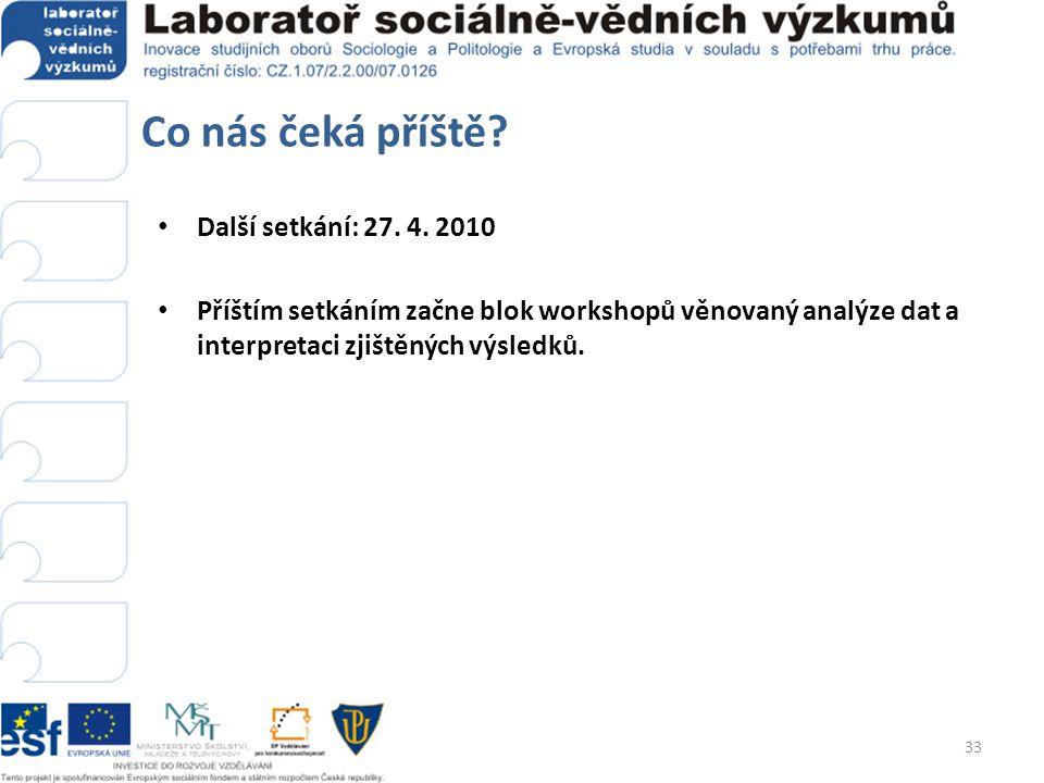 Co nás čeká příště? • Další setkání: 27. 4. 2010 • Příštím setkáním začne blok workshopů věnovaný analýze dat a interpretaci zjištěných výsledků. 33